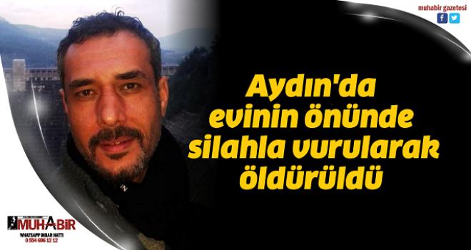 Aydın'da evinin önünde silahla vurularak öldürüldü