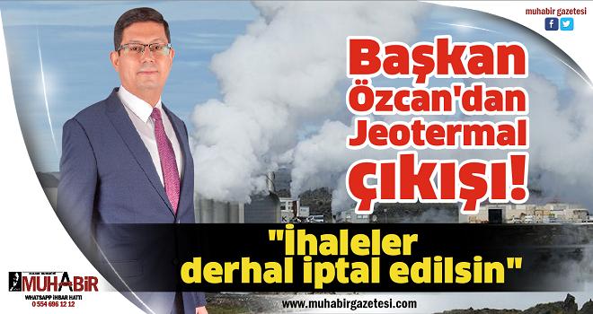 Başkan Özcan'dan Jeotermal çıkışı!