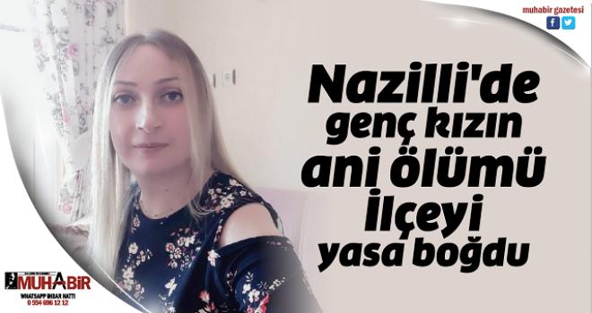Nazilli'de genç kızın ani ölümü İlçeyi yasa boğdu