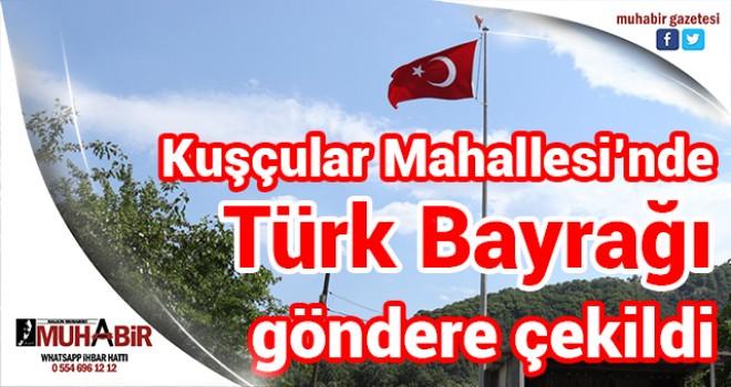 Kuşçular Mahallesi'nde Türk Bayrağı göndere çekildi