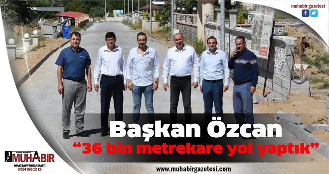 """Başkan Özcan, """"36 bin metrekare yol yaptık"""""""