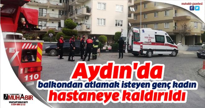 Aydın'da balkondan atlamak isteyen genç kadın hastaneye kaldırıldı