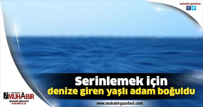 Serinlemek için denize giren yaşlı adam boğuldu