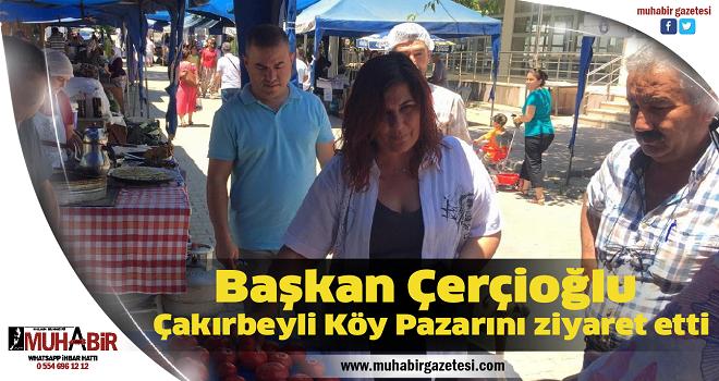 Başkan Çerçioğlu, Çakırbeyli Köy Pazarını ziyaret etti