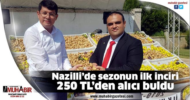 Nazilli'de sezonun ilk inciri 250 TL'den alıcı buldu