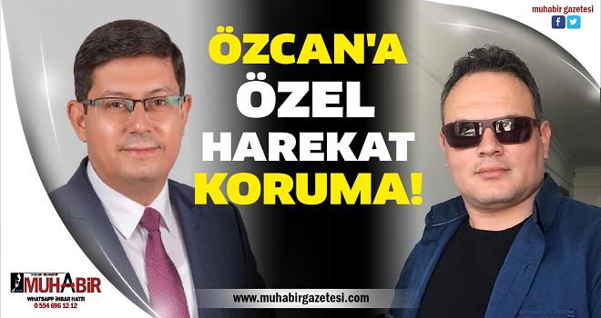 ÖZCAN'A ÖZEL HAREKAT KORUMA!