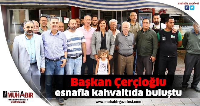 Başkan Çerçioğlu, esnafla kahvaltıda buluştu