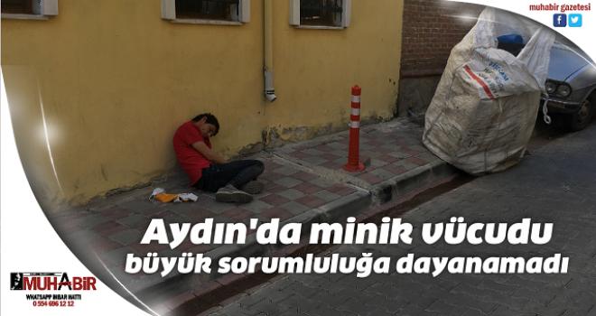 Aydın'da minik vücudu büyük sorumluluğa dayanamadı