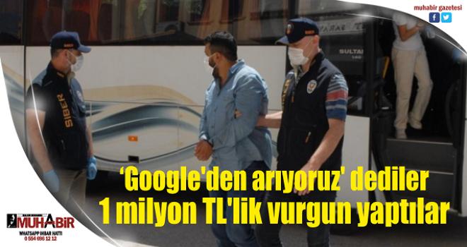 'Google'den arıyoruz' dediler 1 milyon TL'lik vurgun yaptılar