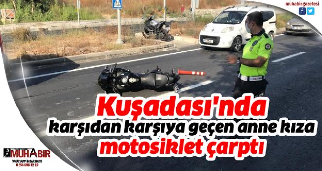 Kuşadası'nda karşıdan karşıya geçen anne kıza motosiklet çarptı