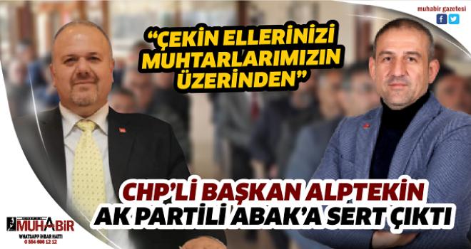 CHP'Lİ BAŞKAN ALPTEKİN AK PARTİLİ ABAK'A SERT ÇIKTI