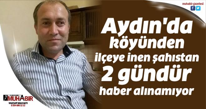 Aydın'da köyünden ilçeye inen şahıstan 2 gündür haber alınamıyor