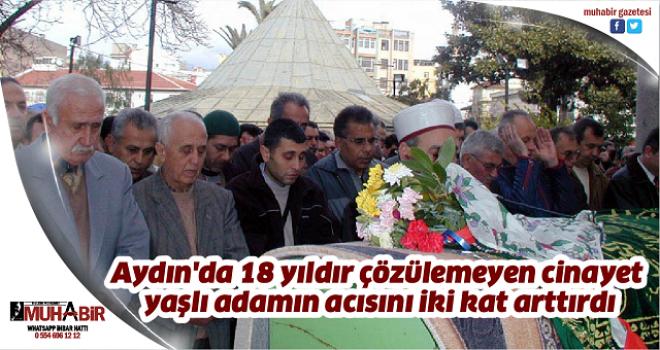 Aydın'da 18 yıldır çözülemeyen cinayet, yaşlı adamın acısını iki kat arttırdı