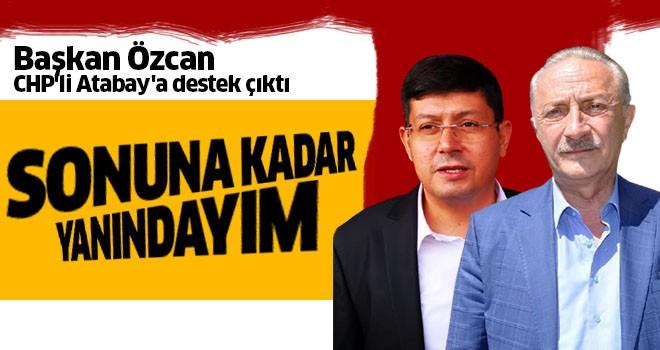 Başkan Özcan CHP'li Atabay'a destek çıktı