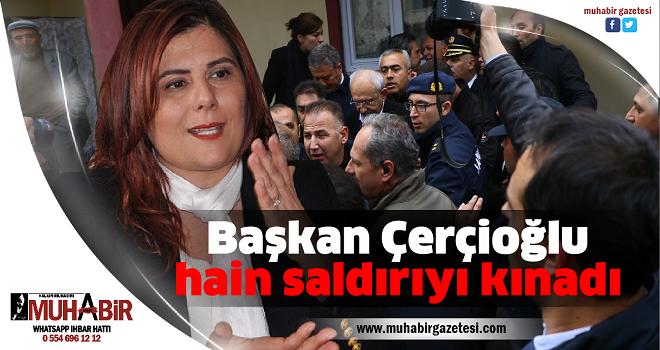 Başkan Çerçioğlu hain saldırıyı kınadı