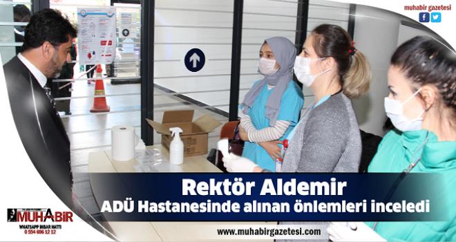 Rektör Aldemir, ADÜ Hastanesinde alınan önlemleri inceledi