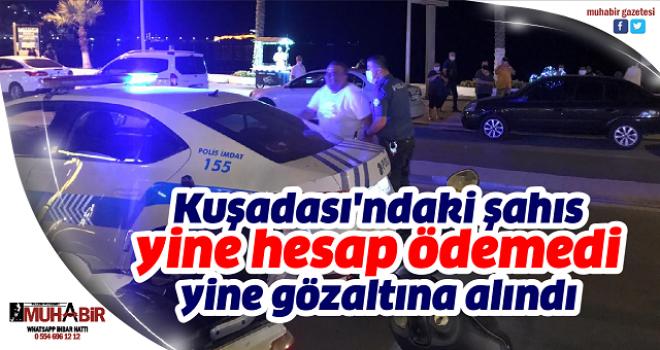 Kuşadası'ndaki şahıs yine hesap ödemedi, yine gözaltına alındı