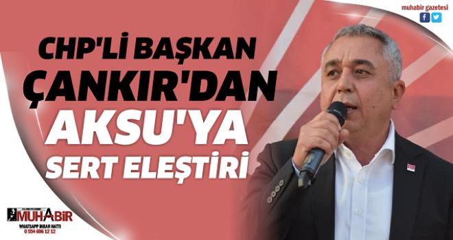 CHP'Lİ BAŞKAN ÇANKIR'DAN AKSU'YA SERT ELEŞTİRİ