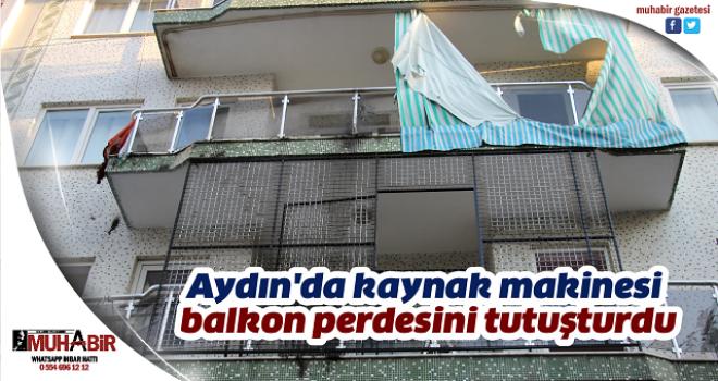 Aydın'da kaynak makinesi balkon perdesini tutuşturdu