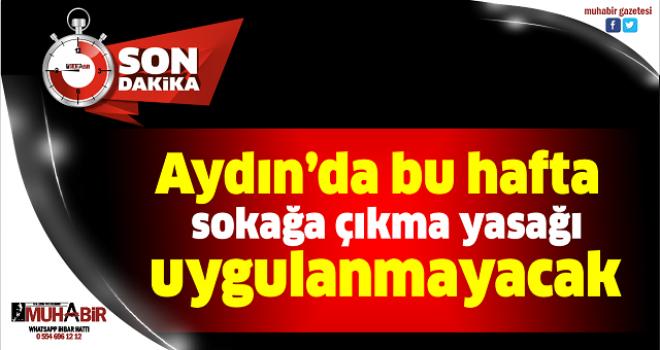 Aydın'da bu hafta sokağa çıkma yasağı uygulanmayacak