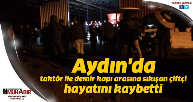 Aydın'da taktör ile demir kapı arasına sıkışan çiftçi hayatını kaybetti