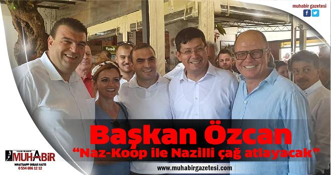 """Başkan Özcan; """"Naz-Koop ile Nazilli çağ atlayacak"""""""