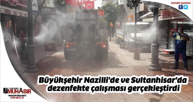 Büyükşehir Nazilli'de ve Sultanhisar'da dezenfekte çalışması gerçekleştirdi