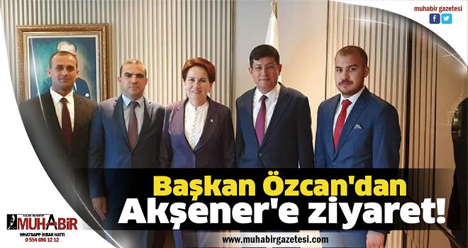 BAŞKAN ÖZCAN'DAN AKŞENER'E ZİYARET!