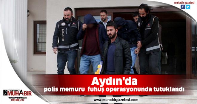 Aydın'da polis memuru fuhuş operasyonunda tutuklandı