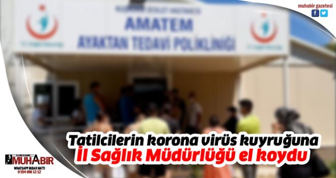 Tatilcilerin korona virüs kuyruğuna İl Sağlık Müdürlüğü el koydu