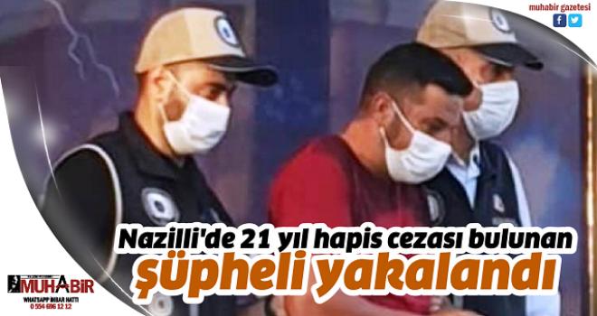 Nazilli'de 21 yıl hapis cezası bulunan şüpheli yakalandı