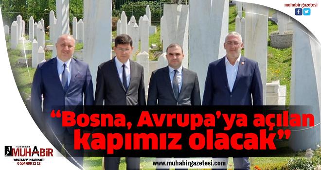 """""""Bosna, Avrupa'ya açılan kapımız olacak"""""""