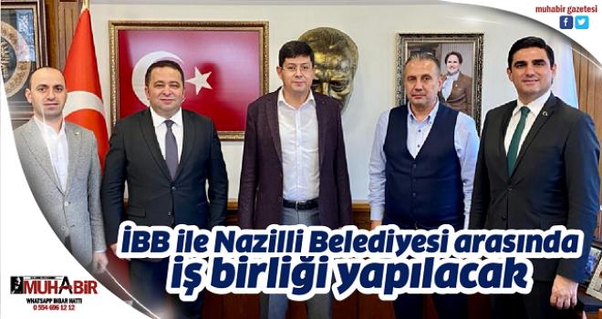 İBB ile Nazilli Belediyesi arasında iş birliği yapılacak