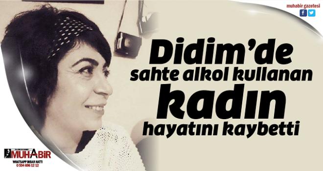 Didim'de sahte alkol kullanan kadın hayatını kaybetti