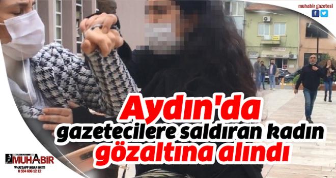 Aydın'da gazetecilere saldıran kadın gözaltına alındı