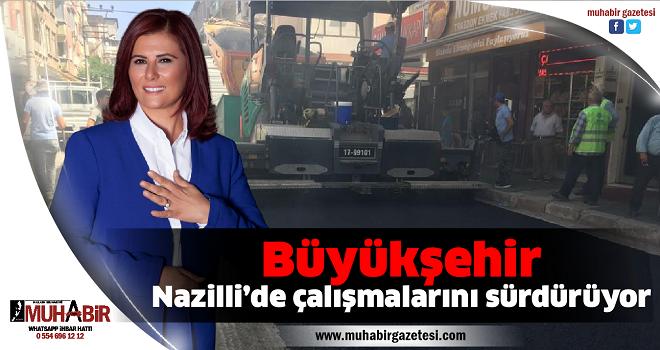 Büyükşehir Nazilli'de çalışmalarını sürdürüyor