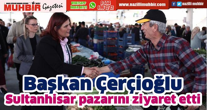 Başkan Çerçioğlu, Sultanhisar pazarını ziyaret etti