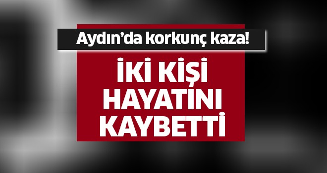 Aydın'da korkunç kaza: 2 ölü