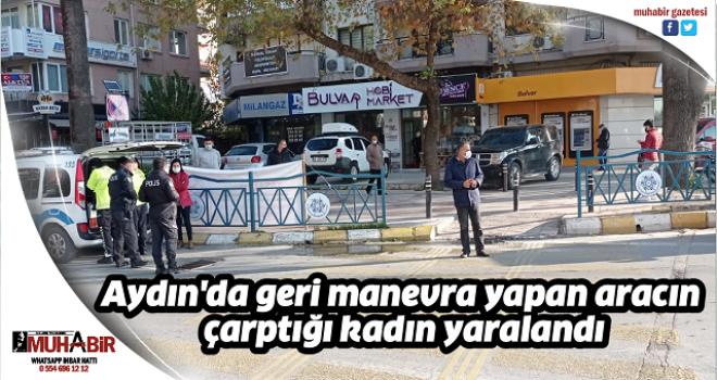 Aydın'da geri manevra yapan aracın çarptığı kadın yaralandı