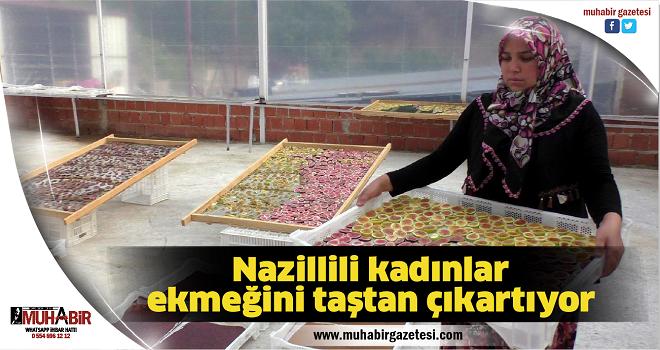Nazillili kadınlar ekmeğini taştan çıkartıyor