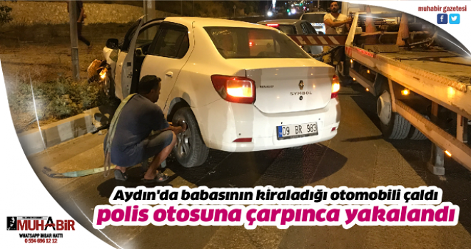 Aydın'da babasının kiraladığı otomobili çaldı, polis otosuna çarpınca yakalandı