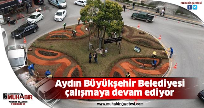 Aydın Büyükşehir Belediyesi çalışmaya devam ediyor