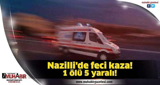 Nazilli'de feci kaza! 1 ölü 5 yaralı!
