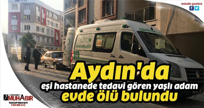 Aydın'da eşi hastanede tedavi gören yaşlı adam evde ölü bulundu
