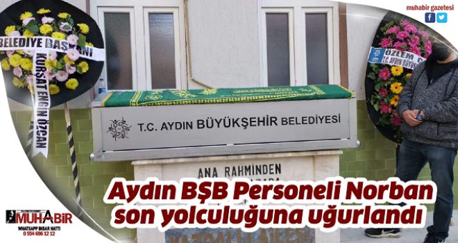 Aydın BŞB Personeli Norban son yolculuğuna uğurlandı