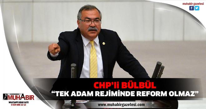 "CHP'li BÜLBÜL: ""TEK ADAM REJİMİNDE REFORM OLMAZ"""