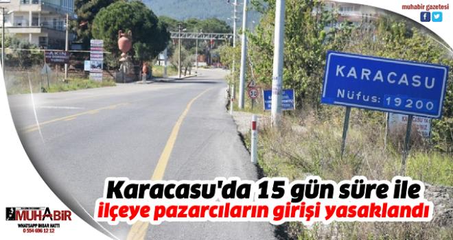 Karacasu'da 15 gün süre ile ilçeye pazarcıların girişi yasaklandı