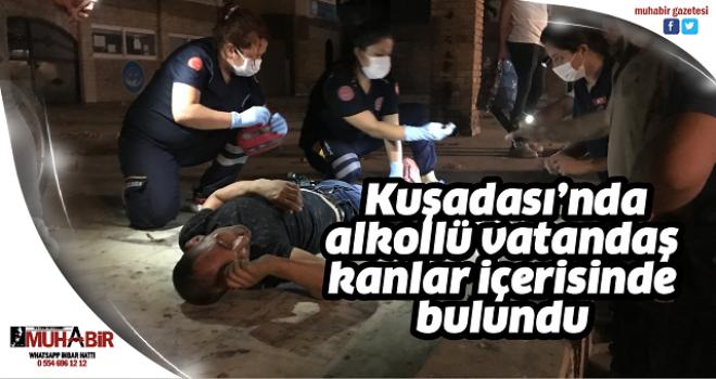 Kuşadası'nda, alkollü vatandaş kanlar içerisinde bulundu