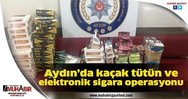Aydın'da kaçak tütün ve elektronik sigara operasyonu