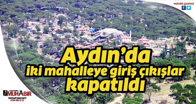 Aydın'da iki mahalleye giriş çıkışlar kapatıldı